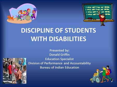 DISCIPLINE OF STUDENTS WITH DISABILITIES Presented by: Donald Griffin Education Specialist Division of Performance and Accountability Bureau of Indian.