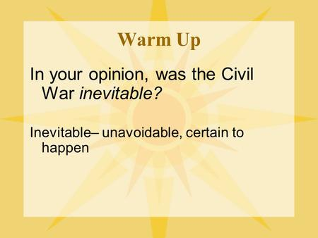 Warm Up In your opinion, was the Civil War inevitable? Inevitable– unavoidable, certain to happen.