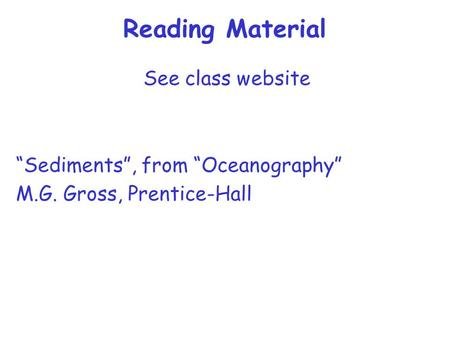 "Reading Material See class website ""Sediments"", from ""Oceanography"" M.G. Gross, Prentice-Hall."