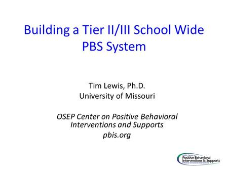Building a Tier II/III School Wide PBS System Tim Lewis, Ph.D. University of Missouri OSEP Center on Positive Behavioral Interventions and Supports pbis.org.