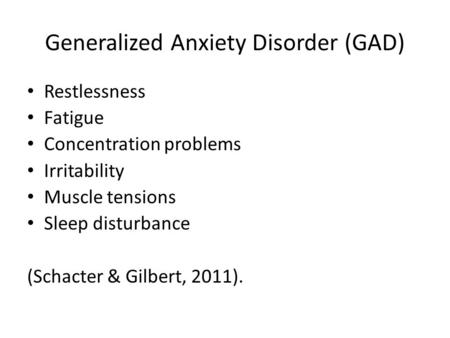 Generalized Anxiety Disorder (GAD) Restlessness Fatigue Concentration problems Irritability Muscle tensions Sleep disturbance (Schacter & Gilbert, 2011).