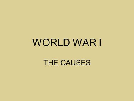 WORLD WAR I THE CAUSES.
