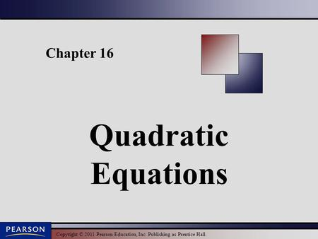 Copyright © 2011 Pearson Education, Inc. Publishing as Prentice Hall. Chapter 16 Quadratic Equations.