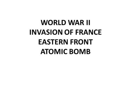 WORLD WAR II INVASION OF FRANCE EASTERN FRONT ATOMIC BOMB.