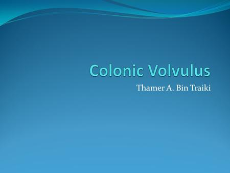 Thamer A. Bin Traiki. Definition Volvulus refers to a torsion or twist of an organ on a pedicle. In colonic volvulus : The bowel becomes twisted on its.