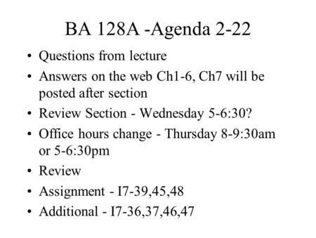 BA 128A -Agenda 2-22 Questions from lecture Answers on the web Ch1-6, Ch7 will be posted after section Review Section - Wednesday 5-6:30? Office hours.