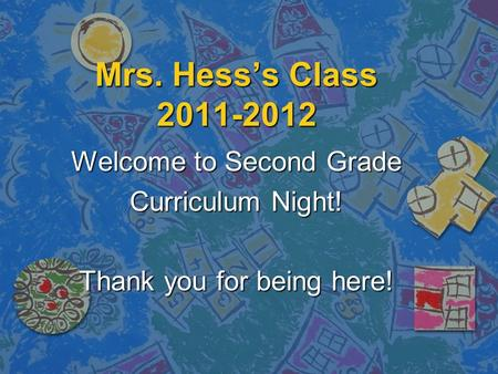 Mrs. Hess's Class 2011-2012 Welcome to Second Grade Curriculum Night! Thank you for being here!