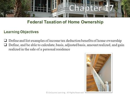 © OnCourse Learning. All Rights Reserved. Federal Taxation of Home Ownership Learning Objectives  Define and list examples of income tax deduction benefits.