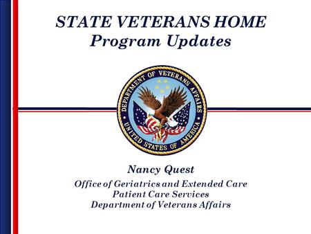 STATE VETERANS HOME Program Updates Nancy Quest Office of Geriatrics and Extended Care Patient Care Services Department of Veterans Affairs.