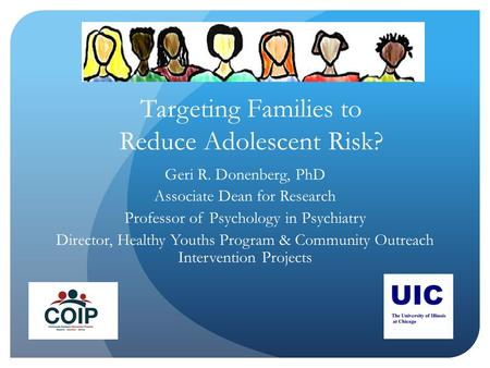 Targeting Families to Reduce Adolescent Risk? Geri R. Donenberg, PhD Associate Dean for Research Professor of Psychology in Psychiatry Director, Healthy.