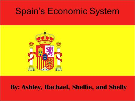 Spain's Economic System By: Ashley, Rachael, Shellie, and Shelly.