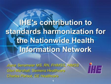 1 Joyce Sensmeier MS, RN, FHIMSS, HIMSS Glen Marshall, Siemens Healthcare Charles Parisot, GE Healthcare IHE's contribution to standards harmonization.