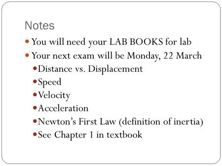 Notes You will need your LAB BOOKS for lab Your next exam will be Monday, 22 March Distance vs. Displacement Speed Velocity Acceleration Newton's First.
