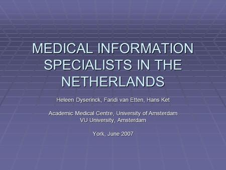 MEDICAL INFORMATION SPECIALISTS IN THE NETHERLANDS Heleen Dyserinck, Faridi van Etten, Hans Ket Academic Medical Centre, University of Amsterdam VU University,