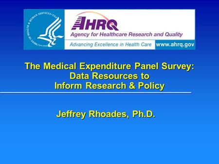 The Medical Expenditure Panel Survey: Data Resources to Inform Research & Policy Jeffrey Rhoades, Ph.D.