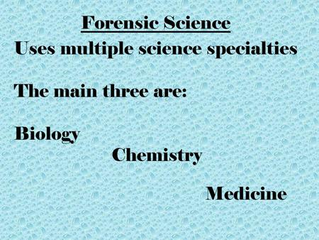 Forensic Science Uses multiple science specialties The main three are: Biology Chemistry Medicine.