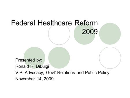 Federal Healthcare Reform 2009 Presented by: Ronald R. DiLuigi V.P. Advocacy, Govt' Relations and Public Policy November 14, 2009.