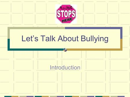 Let's Talk About Bullying Introduction. We are going to talk about bullying and what we can do to stop it. What is bullying? What are some examples of.