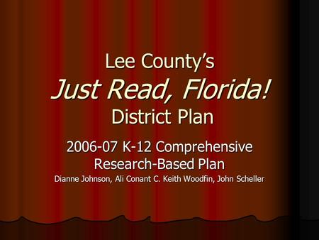 Lee County's Just Read, Florida! District Plan 2006-07 K-12 Comprehensive Research-Based Plan Dianne Johnson, Ali Conant C. Keith Woodfin, John Scheller.