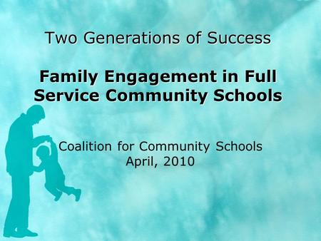 Two Generations of Success Family Engagement in Full Service Community Schools Coalition for Community Schools April, 2010.