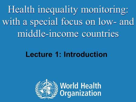 Lecture 1: Introduction Health inequality monitoring: with a special focus on low- and middle-income countries.