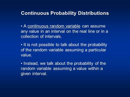 Continuous Probability Distributions A continuous random variable can assume any value in an interval on the real line or in a collection of intervals.