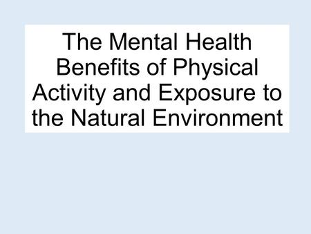 The Mental Health Benefits of Physical Activity and Exposure to the Natural Environment.