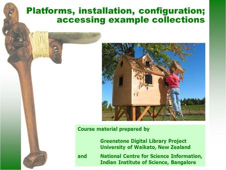 Platforms, installation, configuration; accessing example collections Course material prepared by Greenstone Digital Library Project University of Waikato,