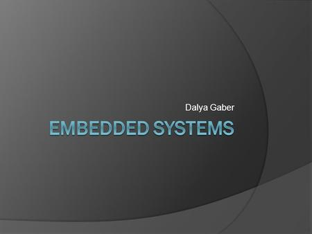 Dalya Gaber. Definition:- Embedded system is any device that includes a computer but is not itself a general purpose computer. It has hardware & software.