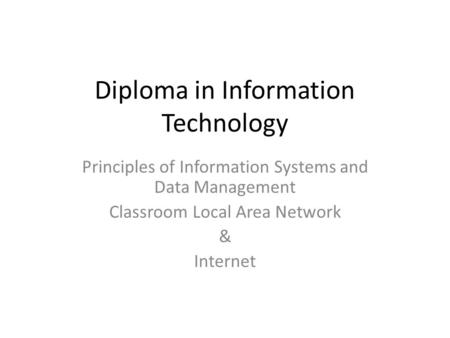Diploma in Information Technology Principles of Information Systems and Data Management Classroom Local Area Network & Internet.