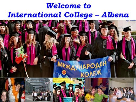 Welcome to International College – Albena. Your study destination – Dobrich, Bulgaria Open and safe society Economically strong, politically stable Advanced.