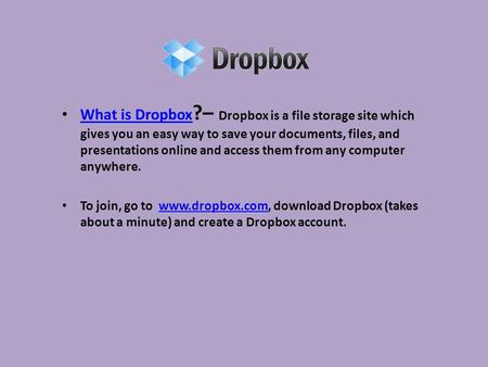 What is Dropbox ?– Dropbox is a file storage site which gives you an easy way to save your documents, files, and presentations online and access them from.