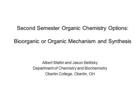 Second Semester Organic Chemistry Options: Bioorganic or Organic Mechanism and Synthesis Albert Matlin and Jason Belitsky Department of Chemistry and Biochemistry.
