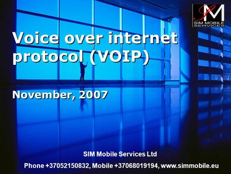 Voice over internet protocol (VOIP) November, 2007 SIM Mobile Services Ltd Phone +37052150832, Mobile +37068019194, www.simmobile.eu.