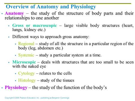 Copyright © 2006 Pearson Education, Inc., publishing as Benjamin Cummings Overview of Anatomy and Physiology  Anatomy – the study of the structure of.