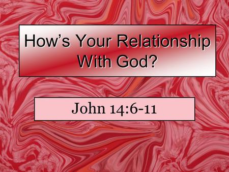 "How's Your Relationship With God? John 14:6-11. Jesus said to him, ""I am the way, the truth, and the life. No one comes to the Father except through Me."
