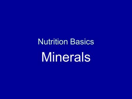 Nutrition Basics Minerals. Why Minerals? Important for normal metabolism Found in tissues and fluids in the body Macro and micro.
