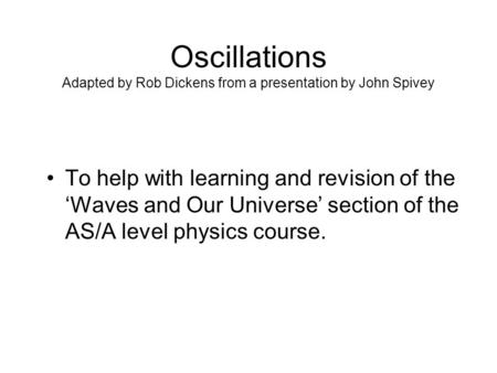 Oscillations Adapted by Rob Dickens from a presentation by John Spivey To help with learning and revision of the 'Waves and Our Universe' section of the.