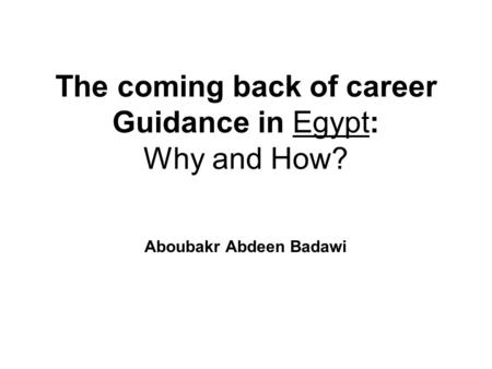 The coming back of career Guidance in Egypt: Why and How? Aboubakr Abdeen Badawi.