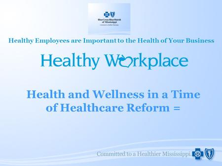 Health and Wellness in a Time of Healthcare Reform = Healthy Employees are Important to the Health of Your Business.