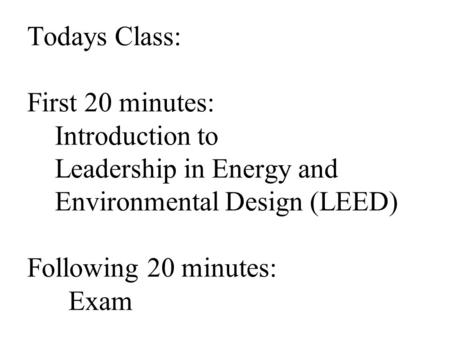 Todays Class: First 20 minutes: Introduction to Leadership in Energy and Environmental Design (LEED) Following 20 minutes: Exam.