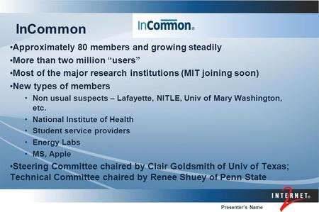 "Presenter's Name InCommon Approximately 80 members and growing steadily More than two million ""users"" Most of the major research institutions (MIT joining."
