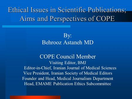 Ethical Issues in Scientific Publications; Aims and Perspectives of COPE By: Behrooz Astaneh MD COPE Council Member Visiting Editor, BMJ Editor-in-Chief,