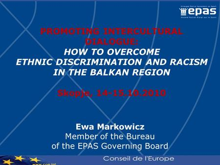 PROMOTING INTERCULTURAL DIALOGUE: HOW TO OVERCOME ETHNIC DISCRIMINATION AND RACISM IN THE BALKAN REGION Skopje, 14-15.10.2010 Ewa Markowicz Member of the.