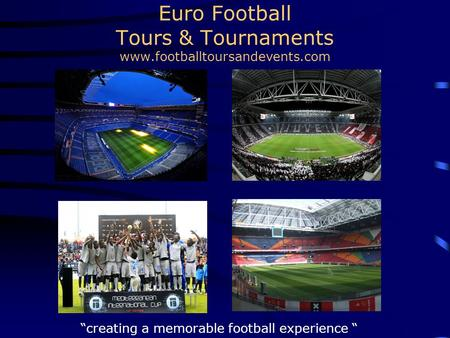 "Euro Football Tours & Tournaments www.footballtoursandevents.com ""creating a memorable football experience """