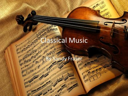 Classical Music By Sandy Fraser. What is Classical music/period? The Classical Period started about 1750 to 1810 approximately. Composers around this.