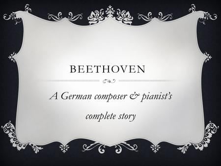 BEETHOVEN A German composer & pianist's complete story.