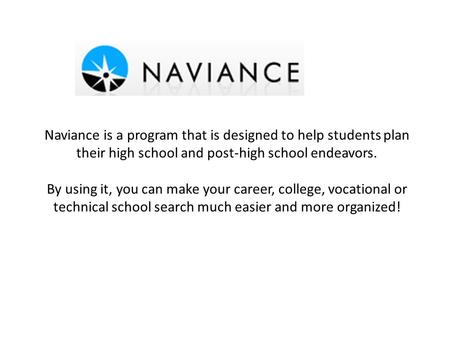Naviance is a program that is designed to help students plan their high school and post-high school endeavors. By using it, you can make your career, college,