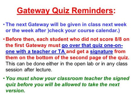Gateway Quiz Reminders: The next Gateway will be given in class next week or the week after )check your course calendar.) Before then, each student who.