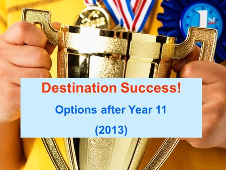 Destination Success! Options After Year 11 Destination Success! Options after Year 11 (2013)
